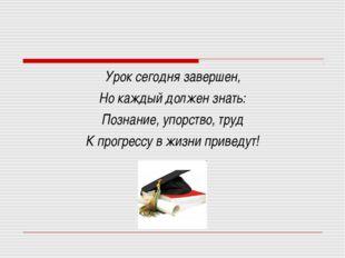 Урок сегодня завершен, Но каждый должен знать: Познание, упорство, труд К про