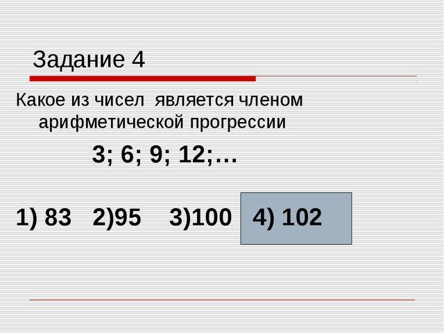Задание 4 Какое из чисел является членом арифметической прогрессии 3; 6; 9; 1...