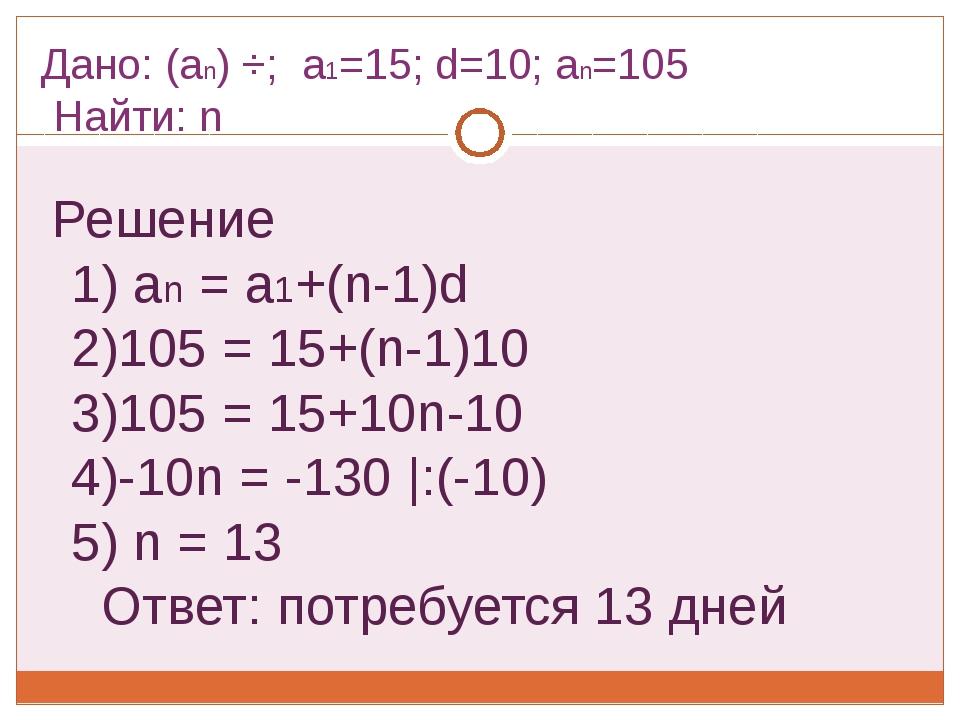 Дано: (an) ÷; a1=15; d=10; an=105 Найти: n Решение 1) an = a1+(n-1)d 2)105 =...