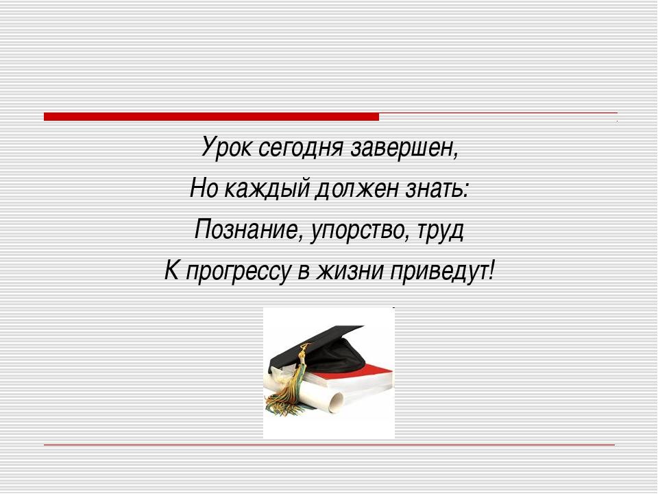 Урок сегодня завершен, Но каждый должен знать: Познание, упорство, труд К про...