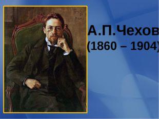 А.П.Чехов (1860 – 1904)