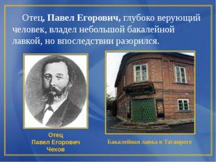 Отец, Павел Егорович, глубоко верующий человек, владел небольшой бакалейной