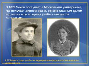 В 1879 Чехов поступает в Московский университет, где получает диплом врача, о
