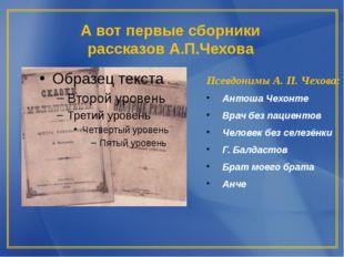А вот первые сборники рассказов А.П.Чехова Псевдонимы А. П. Чехова: Антоша Че