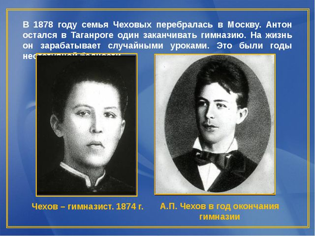 В 1878 году семья Чеховых перебралась в Москву. Антон остался в Таганроге од...