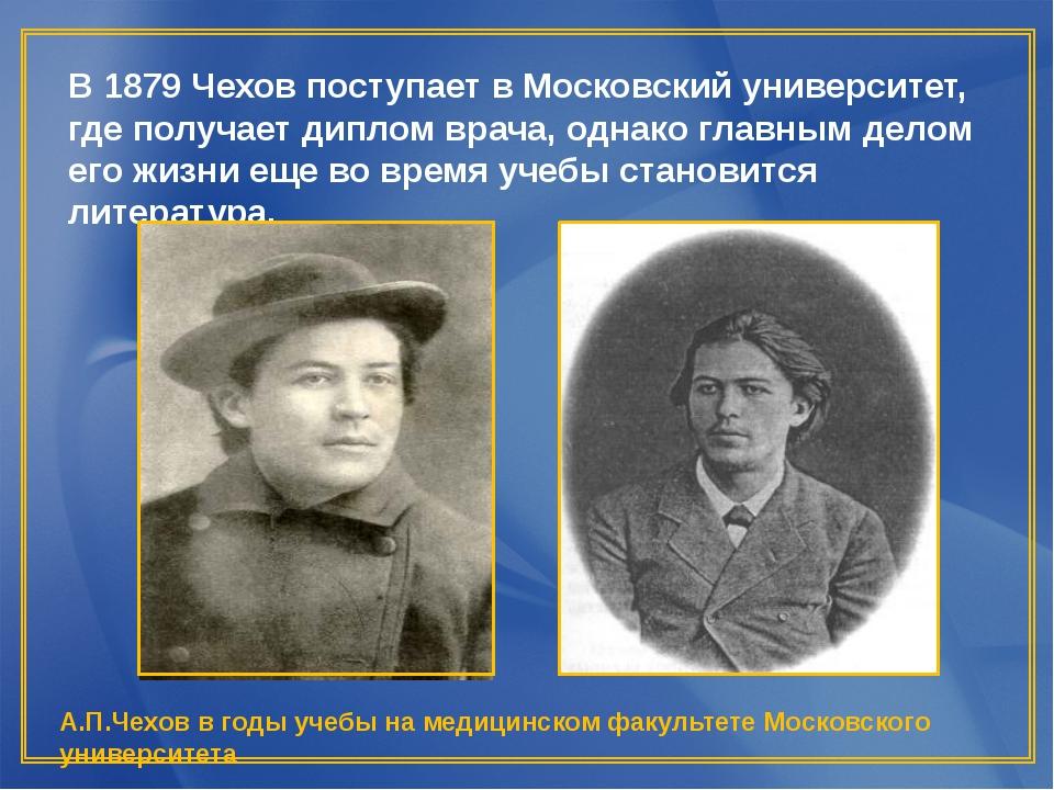 В 1879 Чехов поступает в Московский университет, где получает диплом врача, о...