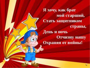 Я хочу, как брат мой старший, Стать защитником страны, День и ночь Отчизну на