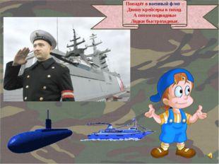 Попадёт в военный флот – Двину крейсеры в поход. А потом подводные Лодки быст
