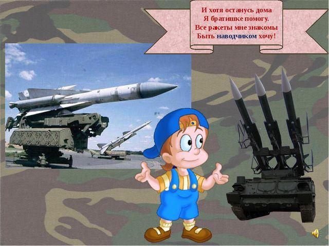 И хотя останусь дома Я братишке помогу. Все ракеты мне знакомы Быть наводчико...
