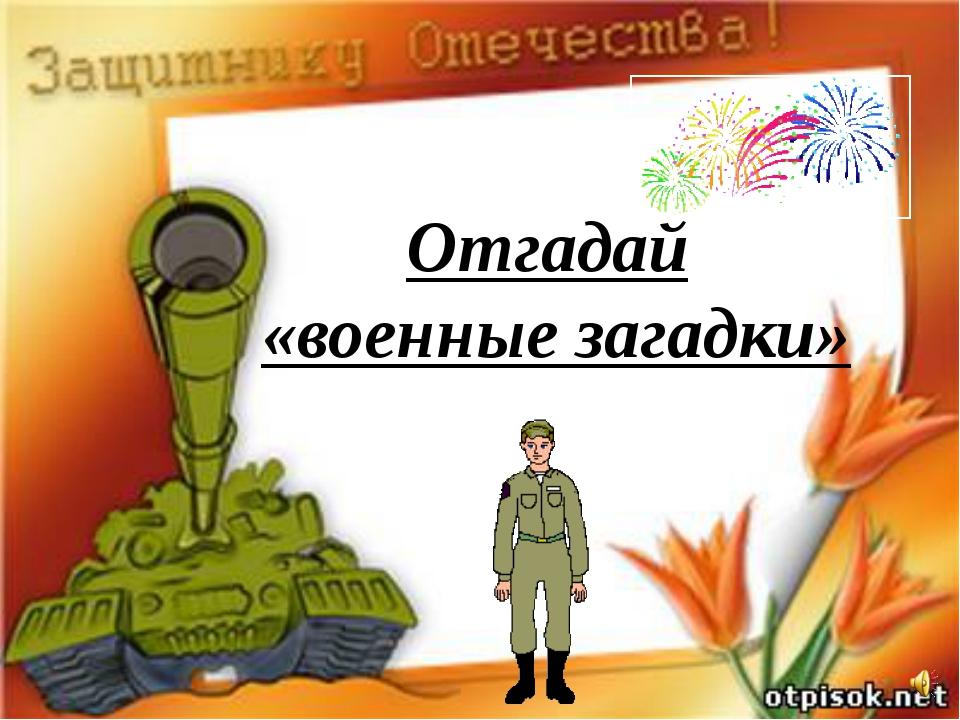 Отгадай «военные загадки»