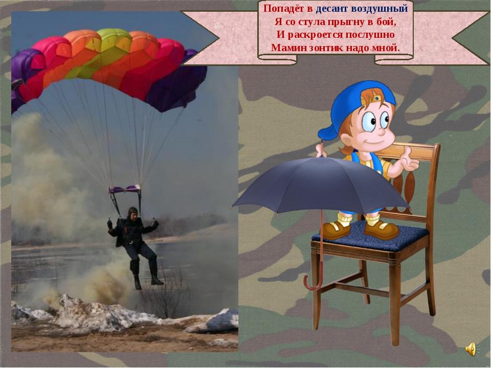 Попадёт в десант воздушный Я со стула прыгну в бой, И раскроется послушно Мам...