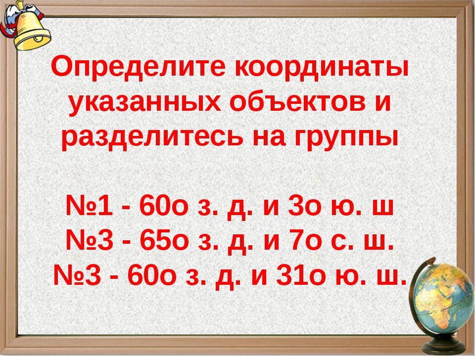 Определите координаты указанных объектов и разделитесь на группы №1 - 60оз....
