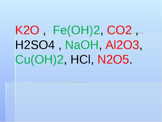 K2O , Fe(OH)2, CO2 , H2SO4 , NaOH, Al2O3, Cu(OH)2, HCl, N2O5.