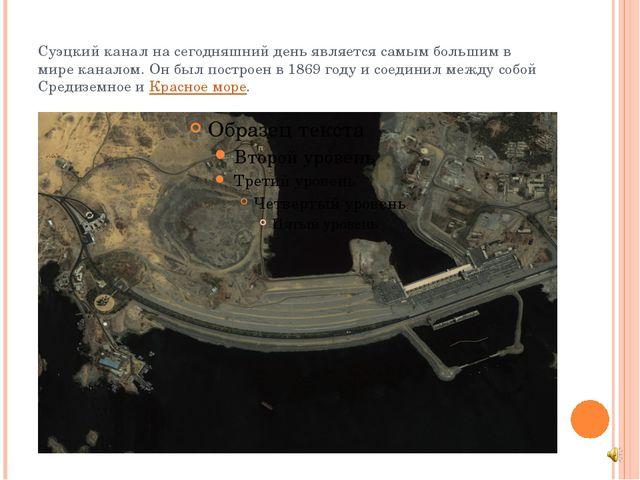 Суэцкий канал на сегодняшний день является самым большим в мире каналом. Он б...