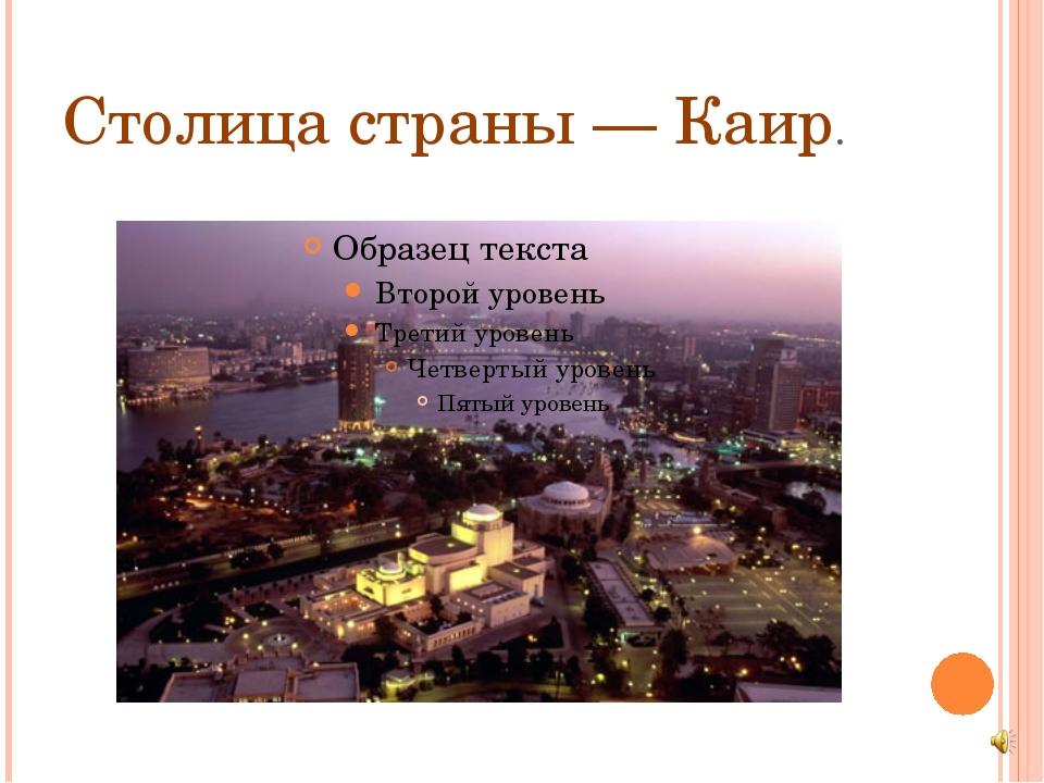 Столица страны — Каир.