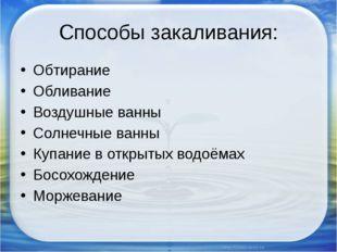 Способы закаливания: Обтирание Обливание Воздушные ванны Солнечные ванны Купа