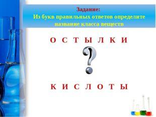 Задание: Из букв правильных ответов определите название класса веществ О С Т