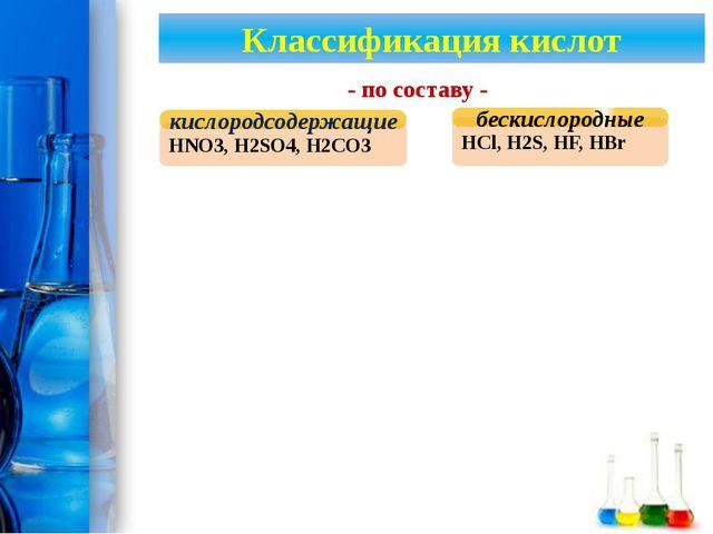 Классификация кислот HNO3, H2SO4, H2CO3 кислородсодержащие HCl, H2S, HF, HBr...