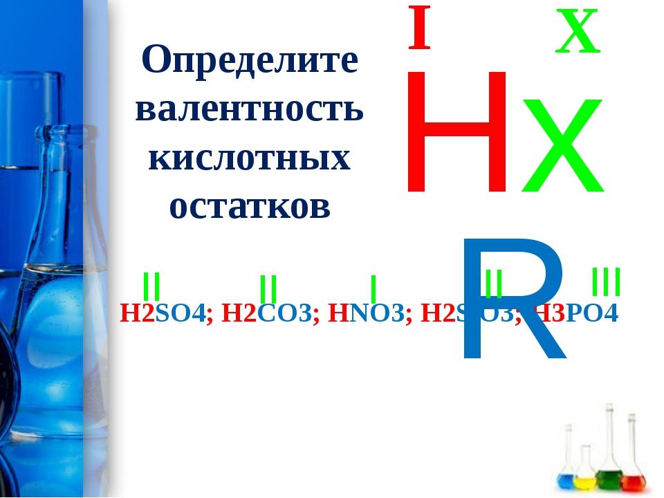 Определите валентность кислотных остатков H2SO4; H2CO3; HNO3; H2SiO3; H3PO4 X...