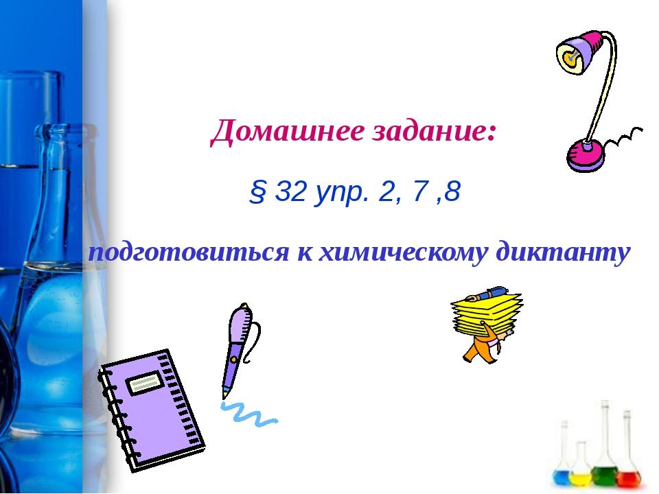 Домашнее задание: § 32 упр. 2, 7 ,8 подготовиться к химическому диктанту ProP...