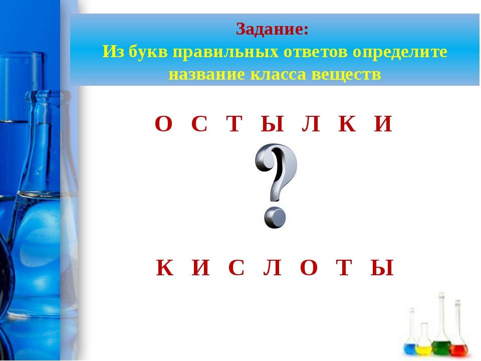 Задание: Из букв правильных ответов определите название класса веществ О С Т...