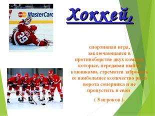 Хоккей, спортивная игра, заключающаяся в противоборстве двух команд, которые,
