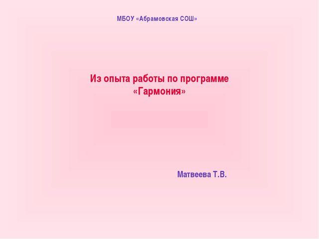 МБОУ «Абрамовская СОШ» Из опыта работы по программе «Гармония» Матвеева Т.В.