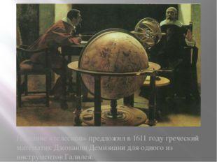 Название «телескоп» предложил в 1611 году греческий математик Джованни Демизи