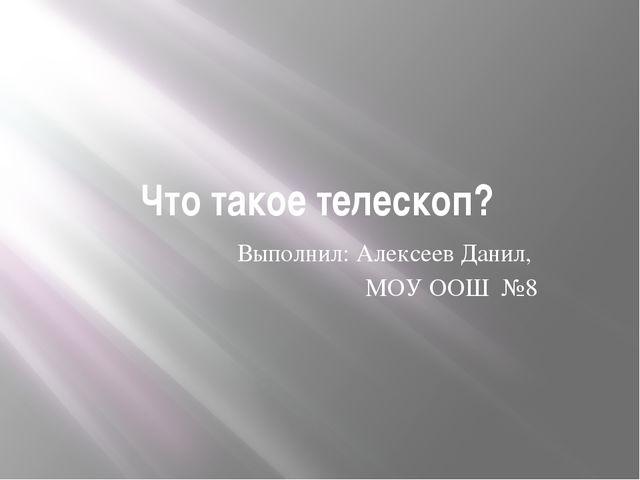 Что такое телескоп? Выполнил: Алексеев Данил, МОУ ООШ №8