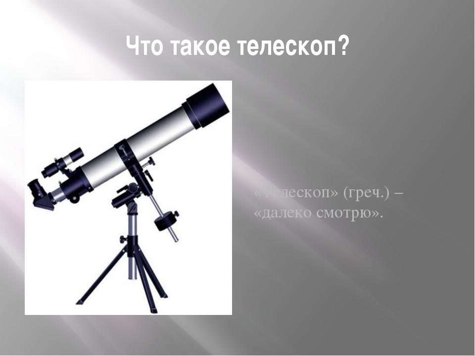 Что такое телескоп? «Телескоп» (греч.) – «далеко смотрю».