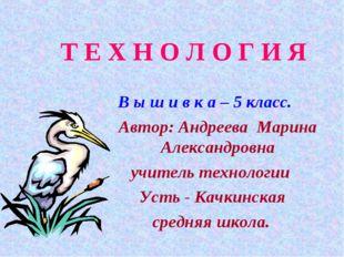 Т Е Х Н О Л О Г И Я В ы ш и в к а – 5 класс. Автор: Андреева Марина Александр