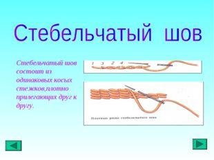 Стебельчатый шов состоит из одинаковых косых стежков,плотно прилегающих друг
