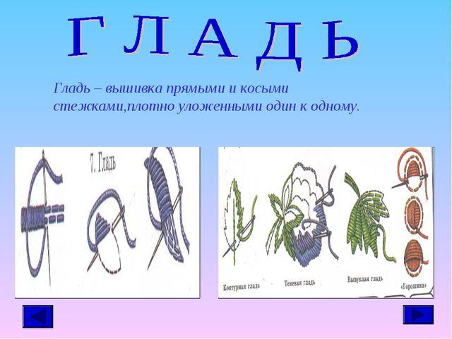 Гладь – вышивка прямыми и косыми стежками,плотно уложенными один к одному.