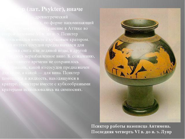 Псиктер (лат. Psykter), иначе бавкалид — древнегреческий керамический сосуд,...