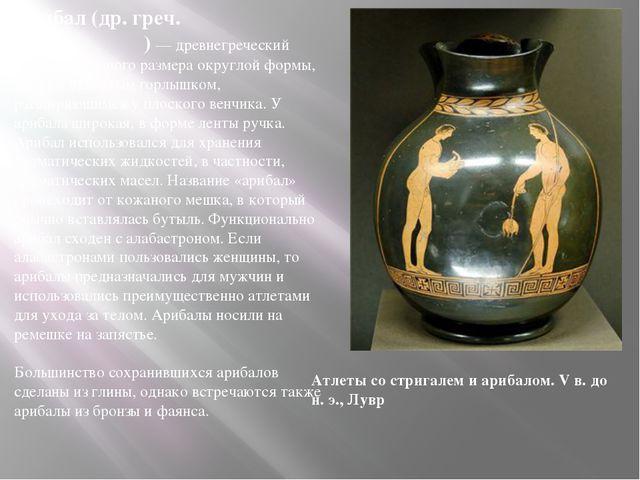 Арибал (др. греч. αρύβαλλος ) — древнегреческий сосуд небольшого размера окру...