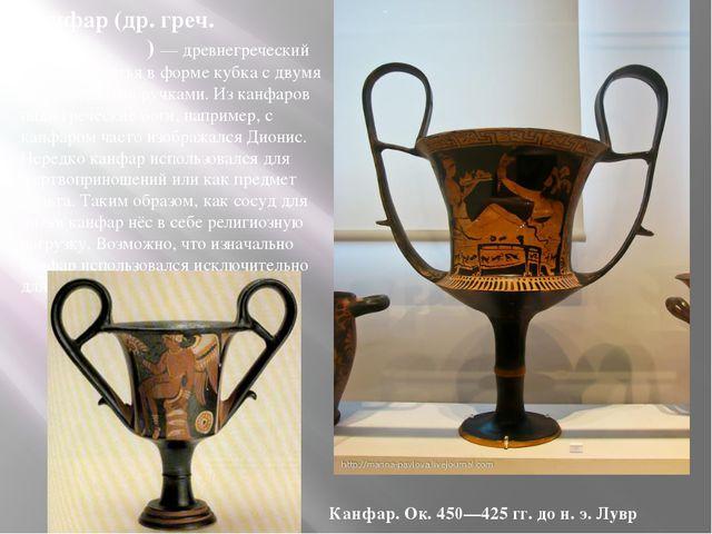 Канфар (др. греч. κάνθαρος ) — древнегреческий сосуд для питья в форме кубка...