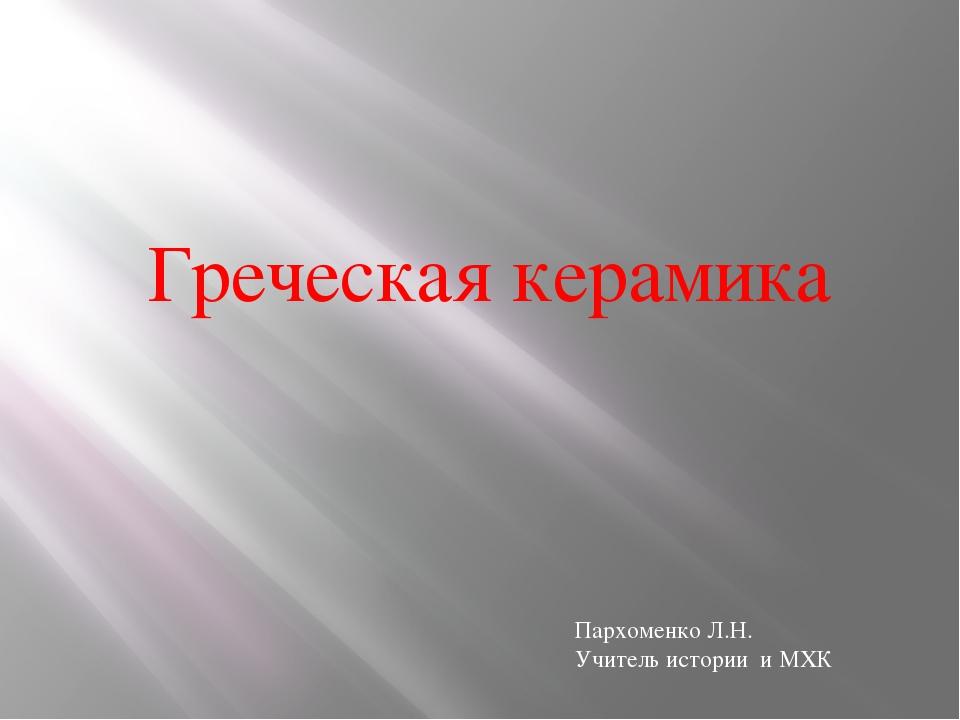 Греческая керамика Пархоменко Л.Н. Учитель истории и МХК