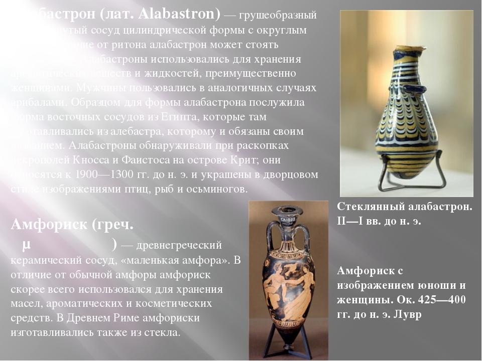 Алабастрон (лат. Alabastron) — грушеобразный или вытянутый сосуд цилиндрическ...