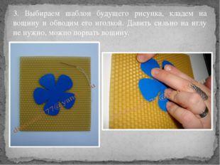 3. Выбираем шаблон будущего рисунка, кладем на вощину и обводим его иголкой.