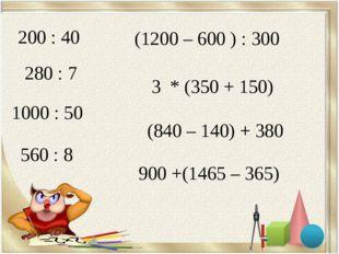 200 : 40 280 : 7 1000 : 50 560 : 8 (1200 – 600 ) : 300 3 * (350 + 150) (840 –