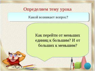 Определяем тему урока Какой возникает вопрос? Как перейти от меньших единиц к
