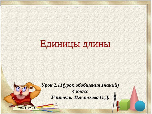 Единицы длины Урок 2.11(урок обобщения знаний) 4 класс Учитель: Игнатьева О.Д.