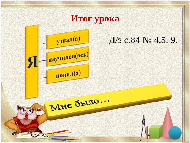 Итог урока Д/з с.84 № 4,5, 9.