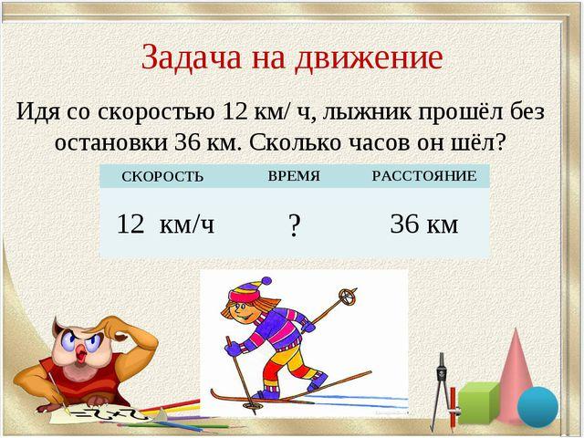 Задача на движение Идя со скоростью 12 км/ ч, лыжник прошёл без остановки 36...