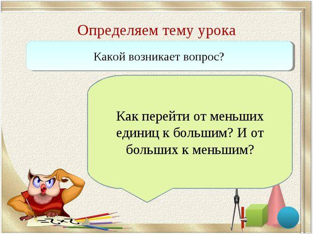 Определяем тему урока Какой возникает вопрос? Как перейти от меньших единиц к...