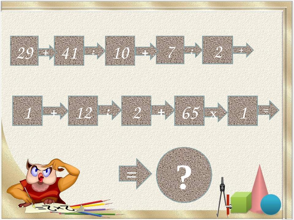 29 41 + : 10 7 + : 2 + 1 + 12 : 2 + 65 х 1 = = ?