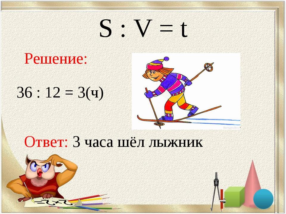 S : V = t Решение: 36 : 12 = 3(ч) Ответ: 3 часа шёл лыжник