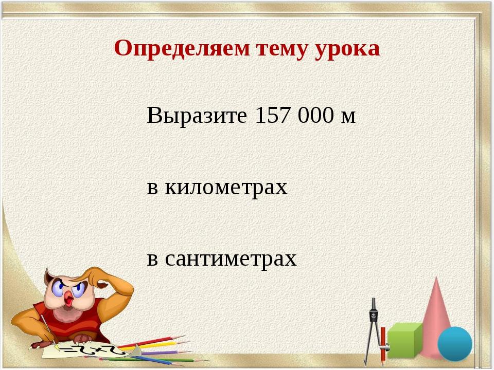 Определяем тему урока Выразите 157 000 м в километрах в сантиметрах