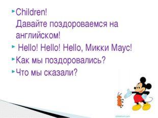 Сhildren! Давайтепоздороваемсяна английском! Hello! Hello! Hello, Микки Ма