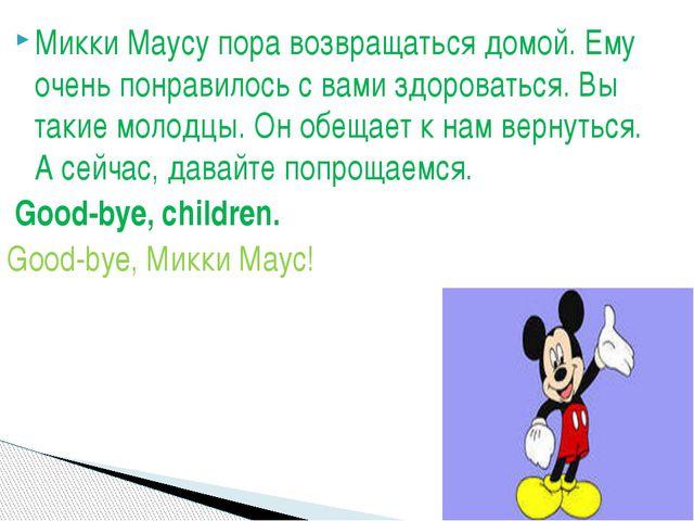 Микки Маусу пора возвращаться домой. Ему очень понравилось с вами здороваться...